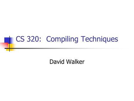 CS 320: Compiling Techniques David Walker. People David Walker (Professor) 412 Computer Science Building office hours: after each.