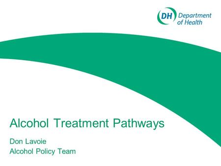 Alcohol Treatment Pathways Don Lavoie Alcohol Policy Team.