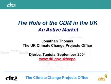 The Climate Change Projects Office The Role of the CDM in the UK An Active Market Jonathan Thomas The UK Climate Change Projects Office Djerba, Tunisia,