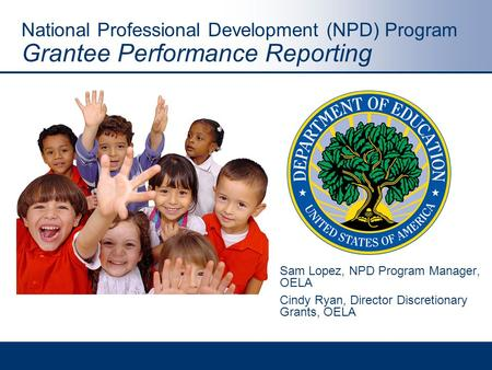 National Professional Development (NPD) Program Grantee Performance Reporting Sam Lopez, NPD Program Manager, OELA Cindy Ryan, Director Discretionary Grants,
