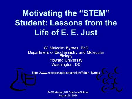 "Motivating the ""STEM"" Student: Lessons from the Life of E. E. Just W. Malcolm Byrnes, PhD Department of Biochemistry and Molecular Biology Howard University."