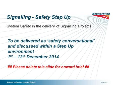 /8-May-151 Signalling - Safety Step Up System Safety in the delivery of Signalling Projects To be delivered as 'safety conversational' and discussed within.