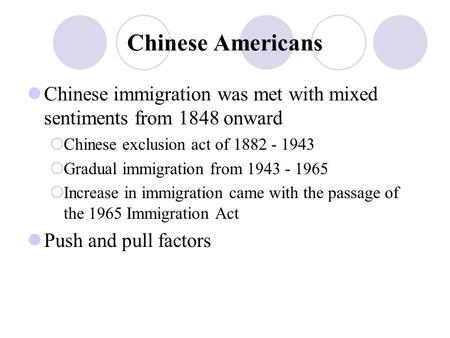 Chinese Americans Chinese immigration was met with mixed sentiments from 1848 onward  Chinese exclusion act of 1882 - 1943  Gradual immigration from.