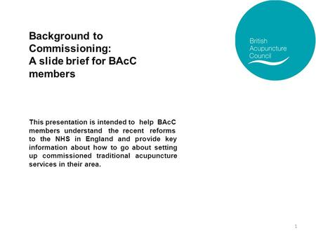 Background to Commissioning: A slide brief for BAcC members This presentation is intended to help BAcC members understand the recent reforms to the NHS.