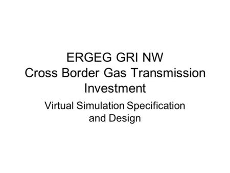 ERGEG GRI NW Cross Border Gas Transmission Investment Virtual Simulation Specification and Design.