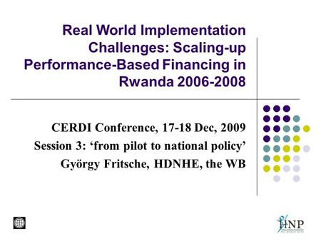 Real World Implementation Challenges: Scaling-up Performance-Based Financing in Rwanda 2006-2008 CERDI Conference, 17-18 Dec, 2009 Session 3: 'from pilot.