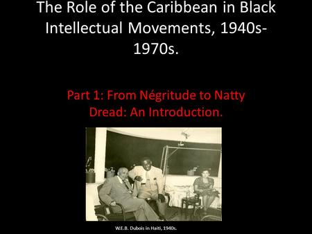 The Role of the Caribbean in Black Intellectual Movements, 1940s- 1970s. Part 1: From Négritude to Natty Dread: An Introduction. W.E.B. Dubois in Haiti,