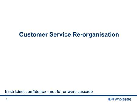 1 Customer Service Re-organisation In strictest confidence – not for onward cascade.