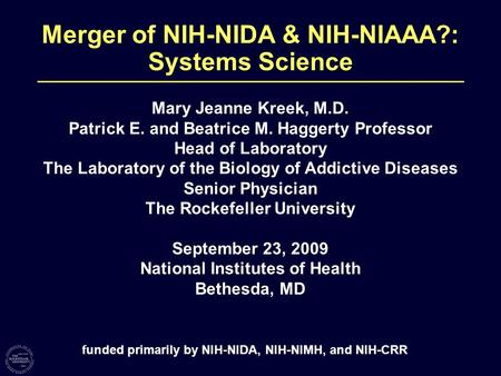Merger of NIH-NIDA & NIH-NIAAA?: Systems Science Mary Jeanne Kreek, M.D. Patrick E. and Beatrice M. Haggerty Professor Head of Laboratory The Laboratory.