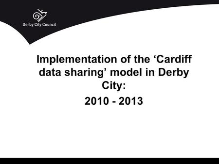 Implementation of the 'Cardiff data sharing' model in Derby City: 2010 - 2013.
