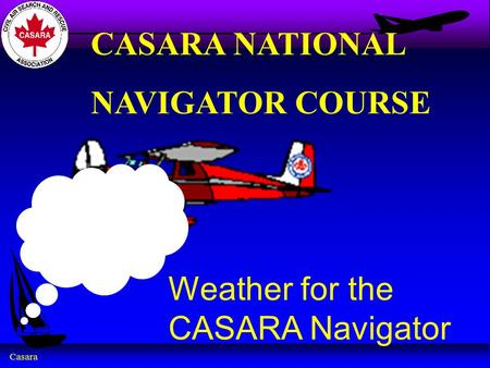 Casara Weather for the CASARA Navigator CASARA NATIONAL NAVIGATOR COURSE.
