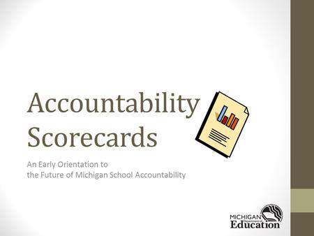 Accountability Scorecards An Early Orientation to the Future of Michigan School Accountability.