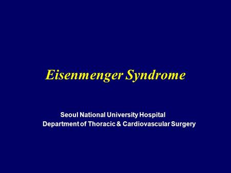 Eisenmenger Syndrome Seoul National University Hospital Department of Thoracic & Cardiovascular Surgery.
