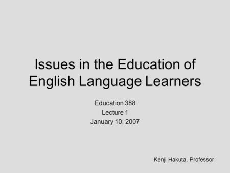 Issues in the Education of English Language Learners Education 388 Lecture 1 January 10, 2007 Kenji Hakuta, Professor.