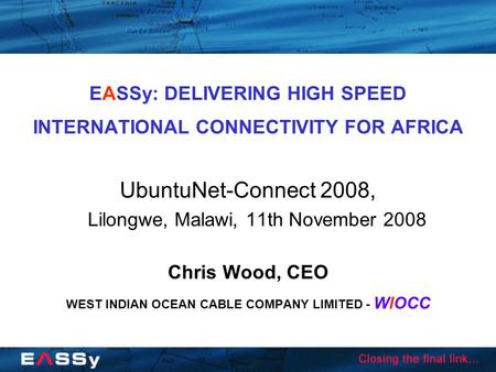 EASSy: DELIVERING HIGH SPEED INTERNATIONAL CONNECTIVITY FOR AFRICA UbuntuNet-Connect 2008, Lilongwe, Malawi, 11th November 2008 Chris Wood, CEO WEST INDIAN.