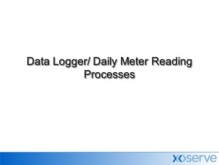 Data Logger/ Daily Meter Reading Processes. New Daily Metered Site  DM Service Provider receives a request from Gas Shipper for installation of daily.