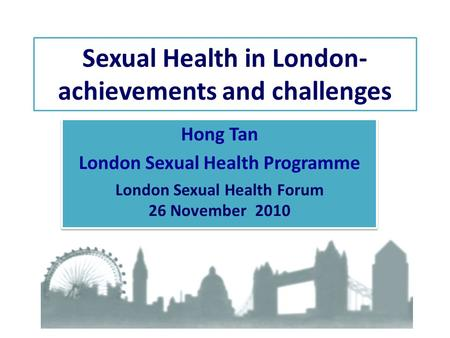 Sexual Health in London- achievements and challenges Hong Tan London Sexual Health Programme London Sexual Health Forum 26 November 2010 Hong Tan London.