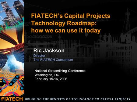 FIATECH's Capital Projects Technology Roadmap: how we can use it today Ric Jackson Director The FIATECH Consortium National Streamlining Conference Washington,