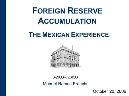 F OREIGN R ESERVE A CCUMULATION October 20, 2006 Manuel Ramos Francia T HE M EXICAN E XPERIENCE.