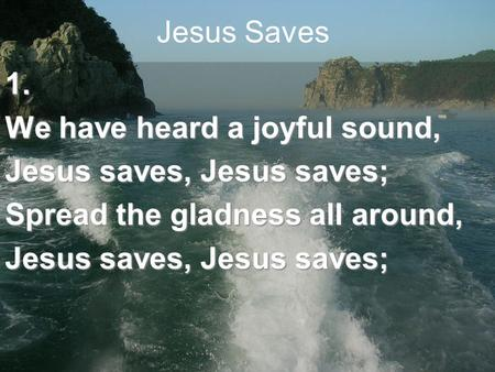 Jesus Saves1. We have heard a joyful sound, Jesus saves, Jesus saves; Spread the gladness all around, Jesus saves, Jesus saves;