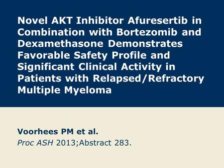 Novel AKT Inhibitor Afuresertib in Combination with Bortezomib and Dexamethasone Demonstrates Favorable Safety Profile and Significant Clinical Activity.