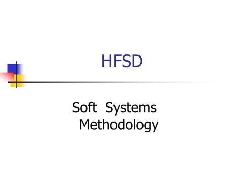 HFSD Soft Systems Methodology. Objectives Understand the difference between Hard and Soft systems Describe the Soft Systems Methodology and the techniques.