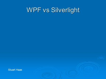 WPF vs Silverlight Stuart Haas. WPF  Windows Presentation Foundation  Included in Vista, Server 2008 and XP service pack 2  Deployed in desktop and.