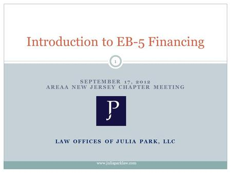 SEPTEMBER 17, 2012 AREAA NEW JERSEY CHAPTER MEETING LAW OFFICES OF JULIA PARK, LLC Introduction to EB-5 Financing 1 www.juliaparklaw.com.