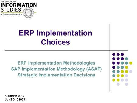 SUMMER 2005 JUNE 6-10 2005 ERP Implementation Choices ERP Implementation Methodologies SAP Implementation Methodology (ASAP) Strategic Implementation Decisions.