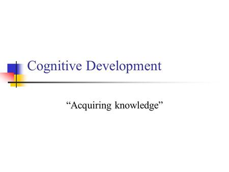 "Cognitive Development ""Acquiring knowledge"". I. What is cognitive development? The process by which our intellectual abilities (problem solving, perception,"
