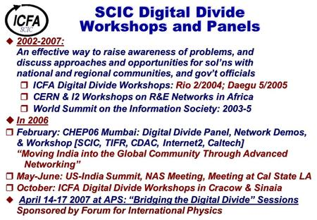 SCIC Digital Divide Workshops and Panels  2002-2007: An effective way to raise awareness of problems, and discuss approaches and opportunities for sol'ns.