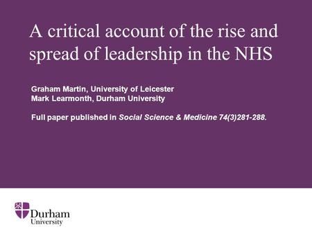 A critical account of the rise and spread of leadership in the NHS Graham Martin, University of Leicester Mark Learmonth, Durham University Full paper.
