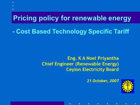 Eng. K A Noel Priyantha Chief Engineer (Renewable Energy) Ceylon Electricity Board 21 October, 2007 Pricing policy for renewable energy - Cost Based Technology.