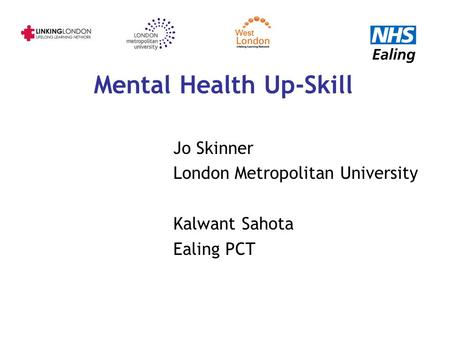 Mental Health Up-Skill Jo Skinner London Metropolitan University Kalwant Sahota Ealing PCT.