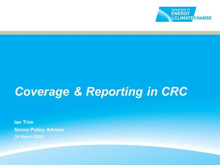 Coverage & Reporting in CRC Ian Trim Senior Policy Advisor 26 March 2009.
