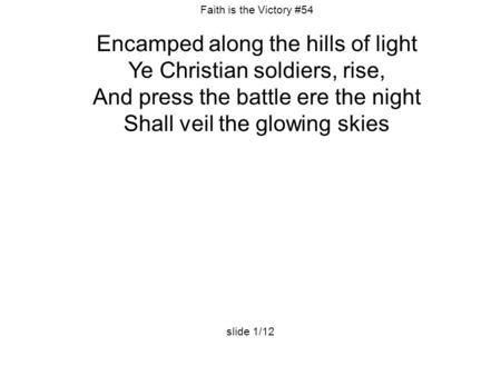 Faith is the Victory #54 Encamped along the hills of light Ye Christian soldiers, rise, And press the battle ere the night Shall veil the glowing skies.