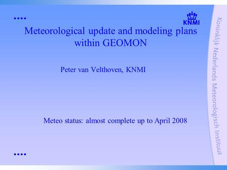 Meteorological update and modeling plans within GEOMON Peter van Velthoven, KNMI Meteo status: almost complete up to April 2008.