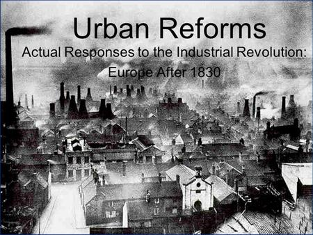 Urban Reforms Actual Responses to the Industrial Revolution: Europe After 1830.