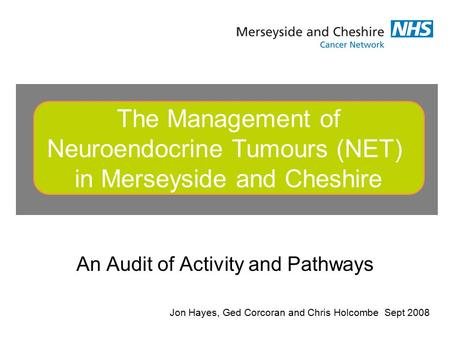 An Audit of Activity and Pathways The Management of Neuroendocrine Tumours (NET) in Merseyside and Cheshire Jon Hayes, Ged Corcoran and Chris Holcombe.