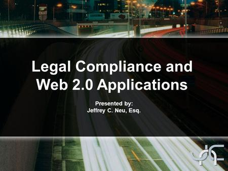 Legal Compliance and Web 2.0 Applications Presented by: Jeffrey C. Neu, Esq.