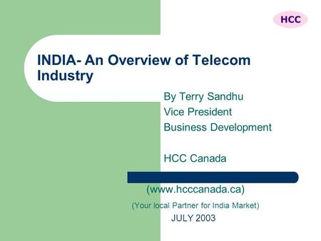 INDIA- An Overview of Telecom Industry By Terry Sandhu Vice President Business Development HCC Canada (www.hcccanada.ca) (Your local Partner for India.