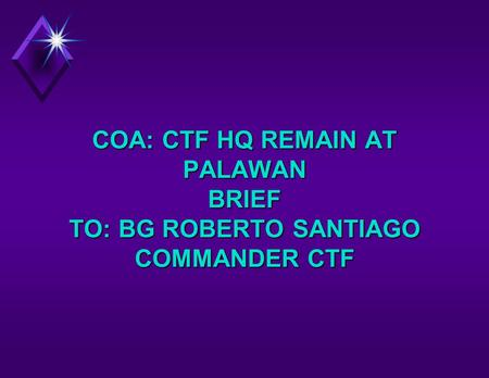COA: CTF HQ REMAIN AT PALAWAN BRIEF TO: BG ROBERTO SANTIAGO COMMANDER CTF.