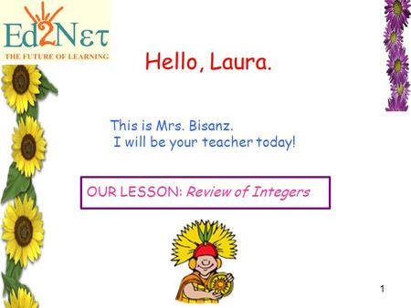 Confidential1 Hello, Laura. This is Mrs. Bisanz. I will be your teacher today! OUR LESSON: Review of Integers.