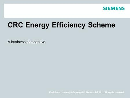 For internal use only / Copyright © Siemens AG 2011. All rights reserved. CRC Energy Efficiency Scheme A business perspective.