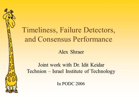 Timeliness, Failure Detectors, and Consensus Performance Alex Shraer Joint work with Dr. Idit Keidar Technion – Israel Institute of Technology In PODC.