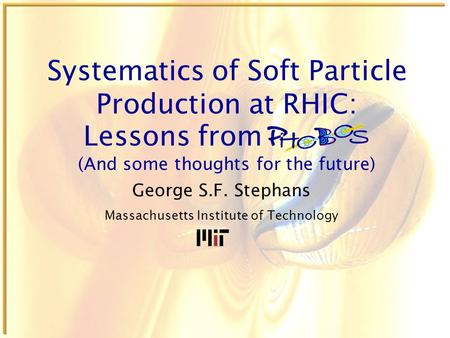 Systematics of Soft Particle Production at RHIC: George S.F. Stephans Massachusetts Institute of Technology Lessons from (And some thoughts for the future)