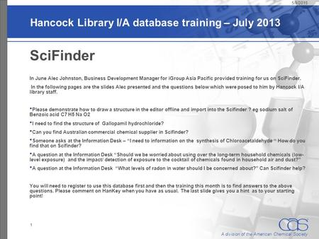 A division of the American Chemical Society Hancock Library I/A database training – July 2013 SciFinder In June Alec Johnston, Business Development Manager.