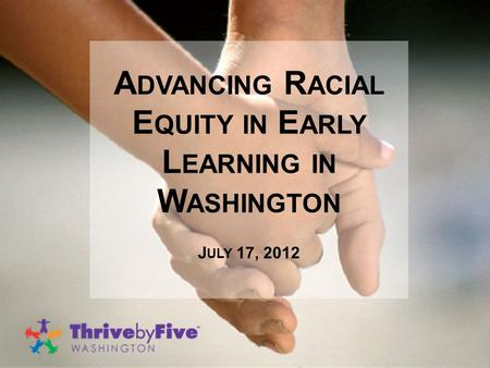 A DVANCING R ACIAL E QUITY IN E ARLY L EARNING IN W ASHINGTON J ULY 17, 2012.