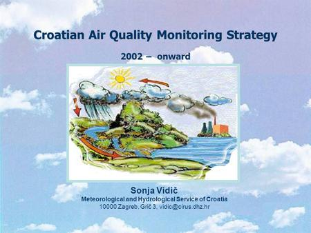 Croatian Air Quality Monitoring Strategy 2002 − onward Sonja Vidič Meteorological and Hydrological Service of Croatia 10000 Zagreb, Grič 3,