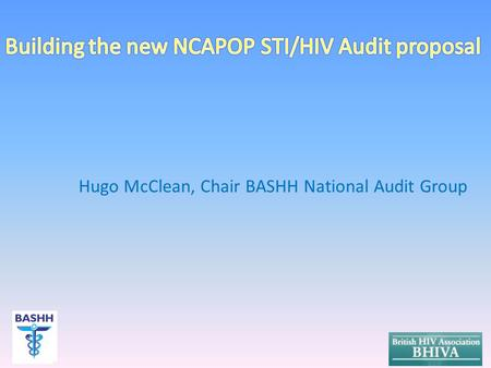 Hugo McClean, Chair BASHH National Audit Group. Background to HQIP NCAPOP audits Current BASHH/MedFASH & BHIVA proposals Development to support new joint.